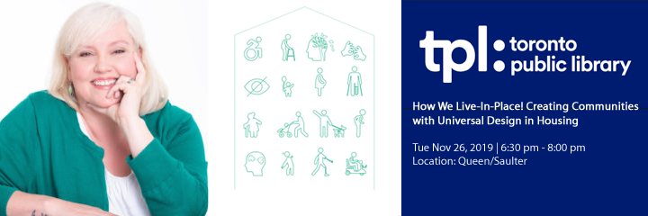 Thea Kurdi next to symbols representing a number of different disabilities. The logo for the Toronto Public library, with the information: How We Live-In-Place! Creating Communities with Universal Design in Housing. Tuesday, November 26, 2019. From 6:30 p.m. to 8:00 p.m. Location: Queen/Saulter: Toronto Public Library.